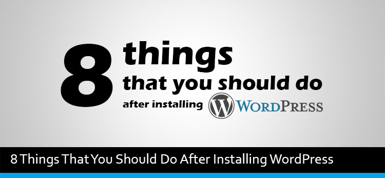 8 Things That You Should Do After Installing WordPress